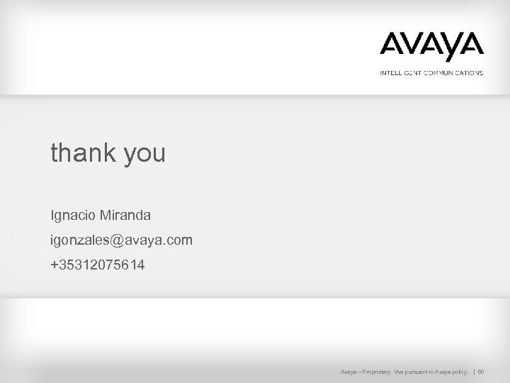thank you Ignacio Miranda igonzales@avaya. com +35312075614 Avaya – Proprietary. Use pursuant to Avaya