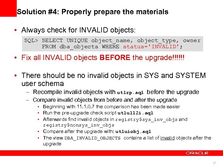 Solution #4: Properly prepare the materials • Always check for INVALID objects: SQL> SELECT
