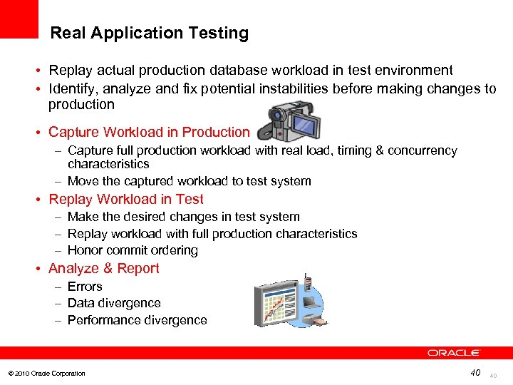 Real Application Testing • Replay actual production database workload in test environment • Identify,