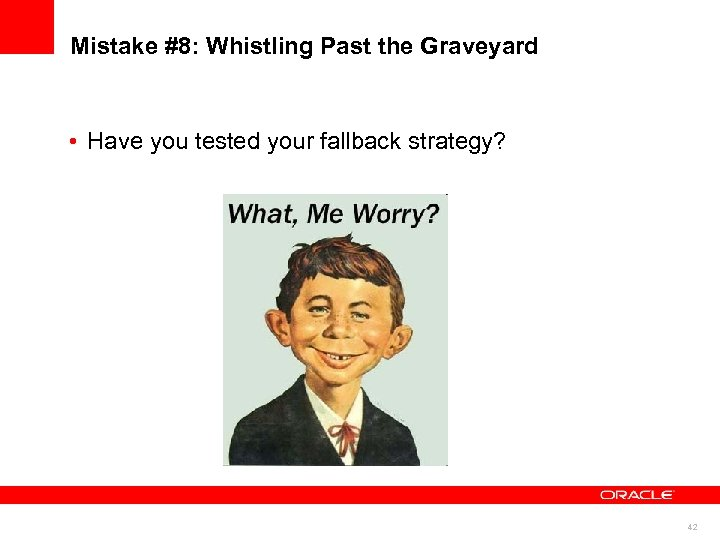 Mistake #8: Whistling Past the Graveyard • Have you tested your fallback strategy? 42