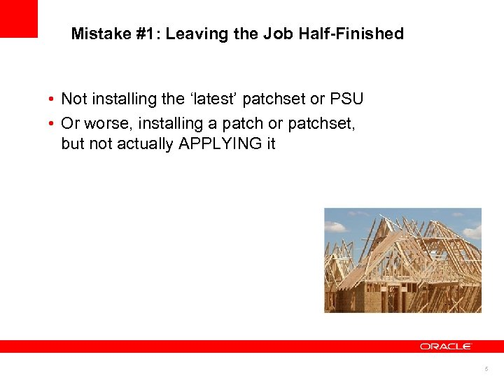 Mistake #1: Leaving the Job Half-Finished • Not installing the 'latest' patchset or PSU