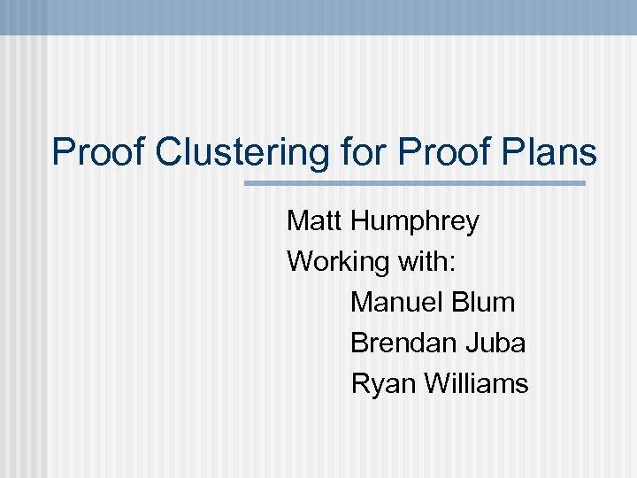Proof Clustering for Proof Plans Matt Humphrey Working with: Manuel Blum Brendan Juba Ryan