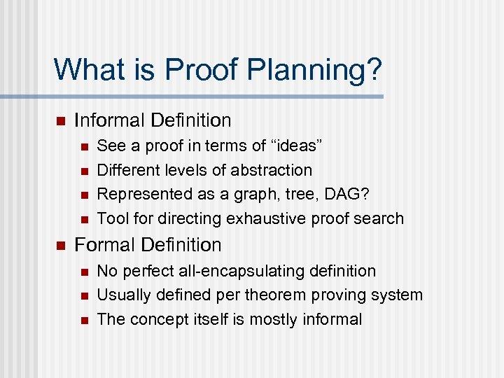 What is Proof Planning? n Informal Definition n n See a proof in terms