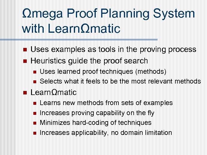 Ωmega Proof Planning System with LearnΩmatic n n Uses examples as tools in the