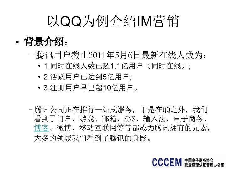 以QQ为例介绍IM营销 • 背景介绍: –腾讯用户截止 2011年 5月6日最新在线人数为: • 1. 同时在线人数已超1. 1亿用户(同时在线); • 2. 活跃用户已达到 5亿用户;
