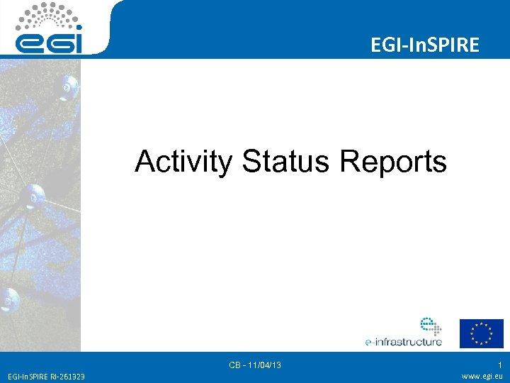 EGI-In. SPIRE Activity Status Reports CB - 11/04/13 EGI-In. SPIRE RI-261323 1 www. egi.