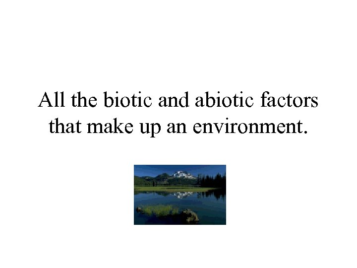 All the biotic and abiotic factors that make up an environment.
