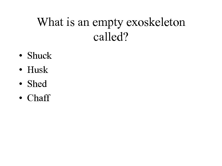 What is an empty exoskeleton called? • • Shuck Husk Shed Chaff