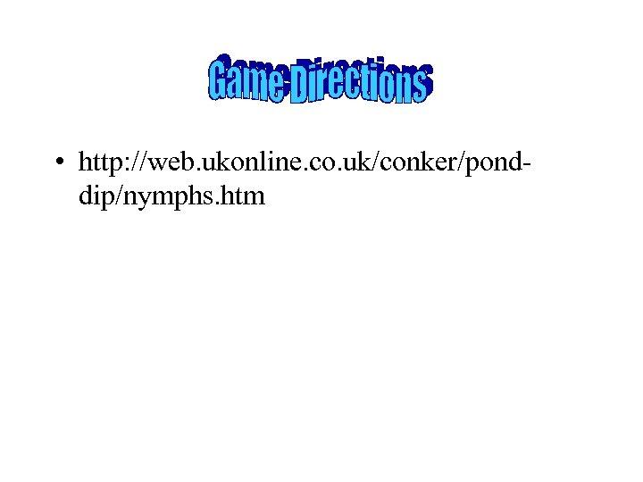 • http: //web. ukonline. co. uk/conker/ponddip/nymphs. htm