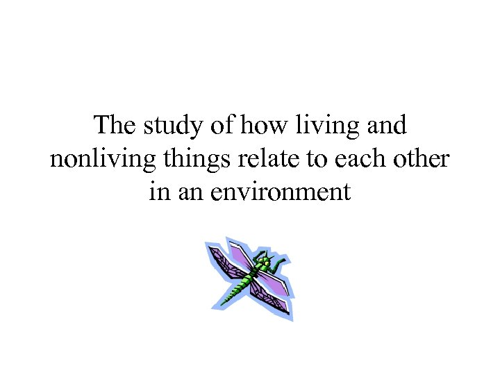 The study of how living and nonliving things relate to each other in an