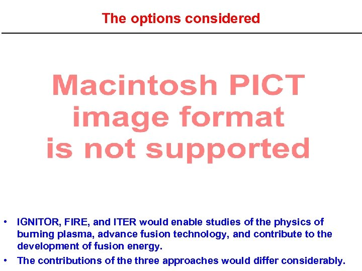 The options considered • IGNITOR, FIRE, and ITER would enable studies of the physics