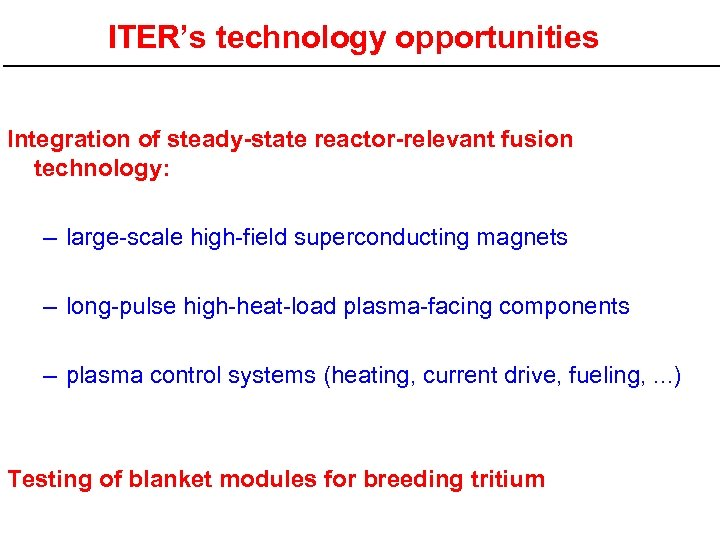 ITER's technology opportunities Integration of steady-state reactor-relevant fusion technology: – large-scale high-field superconducting magnets