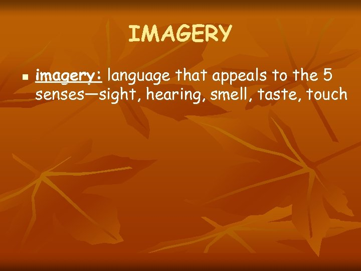 IMAGERY n imagery: language that appeals to the 5 senses—sight, hearing, smell, taste, touch