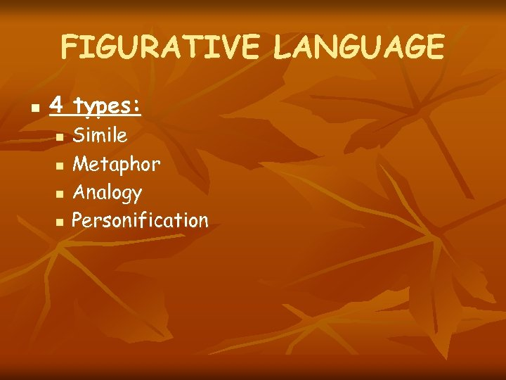 FIGURATIVE LANGUAGE n 4 types: n n Simile Metaphor Analogy Personification