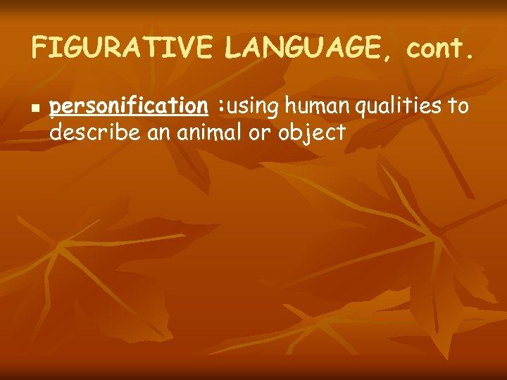 FIGURATIVE LANGUAGE, cont. n personification : using human qualities to describe an animal or