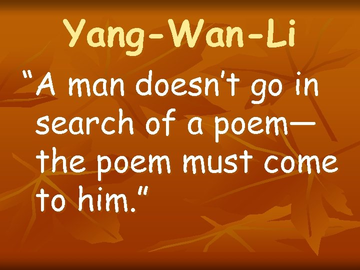 "Yang-Wan-Li ""A man doesn't go in search of a poem— the poem must come"