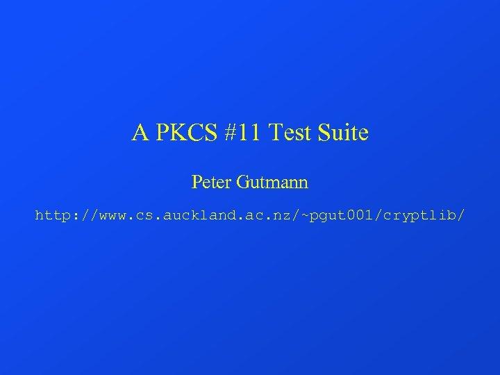 A PKCS #11 Test Suite Peter Gutmann http: //www. cs. auckland. ac. nz/~pgut 001/cryptlib/