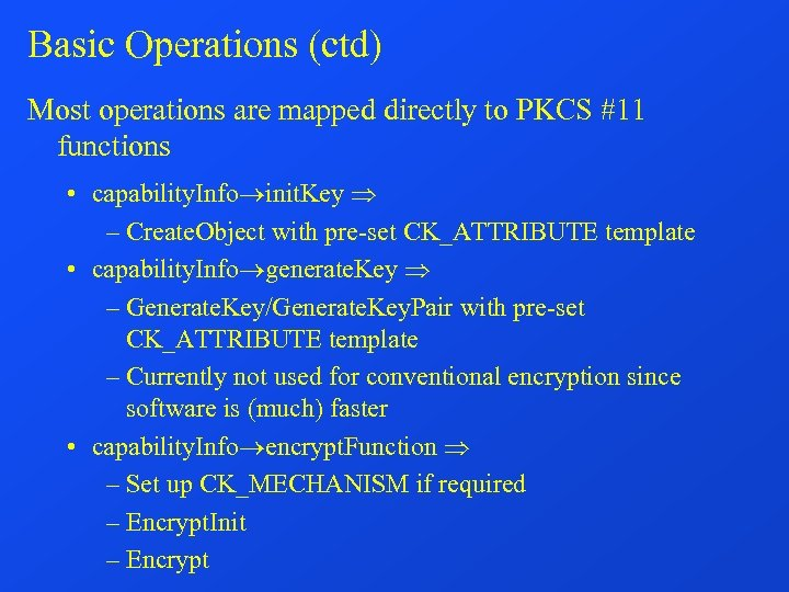 Basic Operations (ctd) Most operations are mapped directly to PKCS #11 functions • capability.