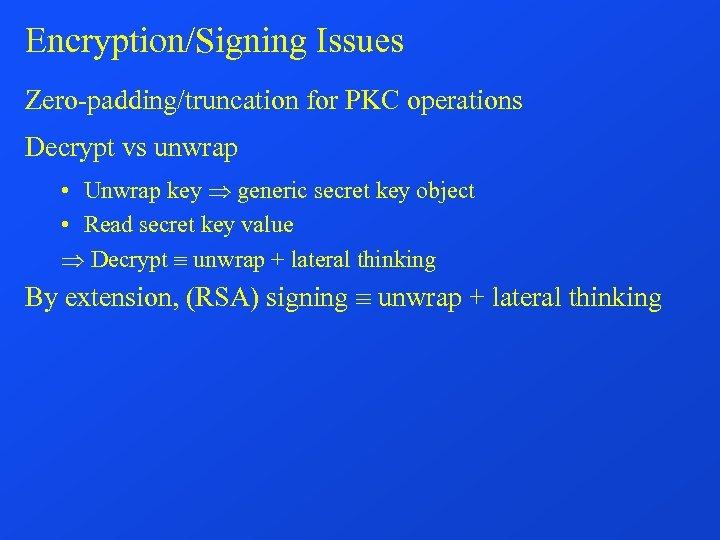 Encryption/Signing Issues Zero-padding/truncation for PKC operations Decrypt vs unwrap • Unwrap key generic secret