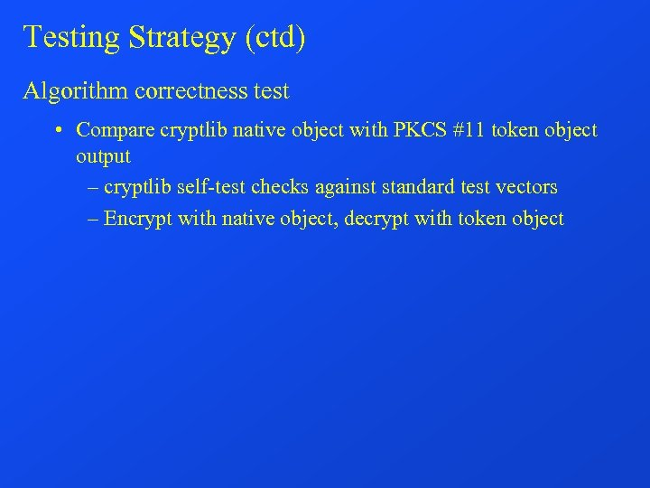 Testing Strategy (ctd) Algorithm correctness test • Compare cryptlib native object with PKCS #11