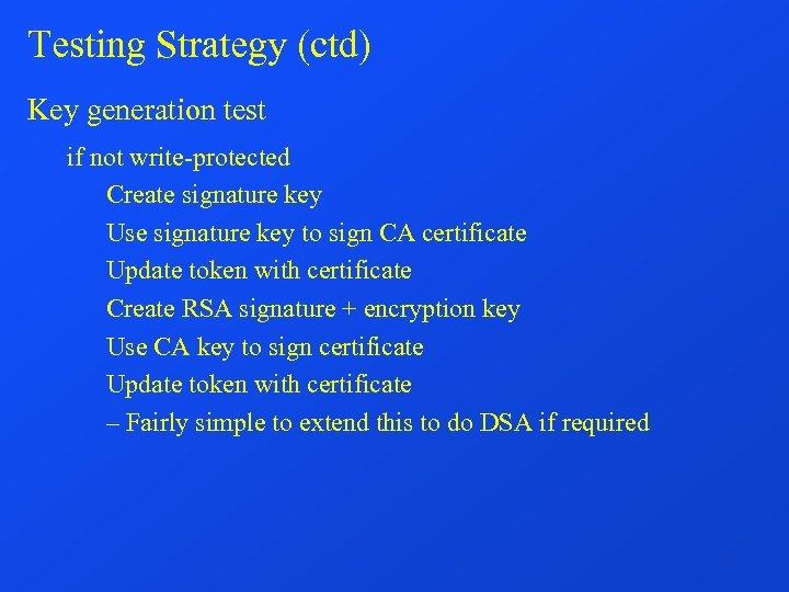 Testing Strategy (ctd) Key generation test if not write-protected Create signature key Use signature