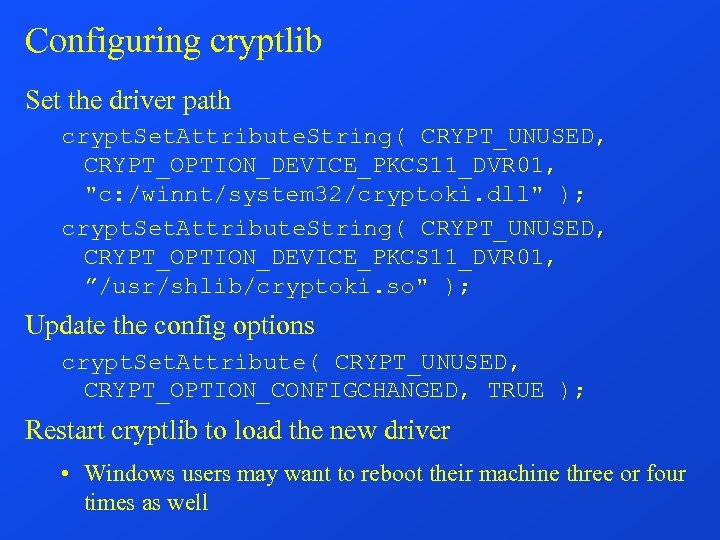 Configuring cryptlib Set the driver path crypt. Set. Attribute. String( CRYPT_UNUSED, CRYPT_OPTION_DEVICE_PKCS 11_DVR 01,
