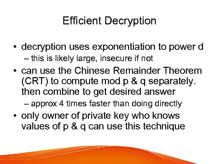Efficient Decryption • decryption uses exponentiation to power d – this is likely large,