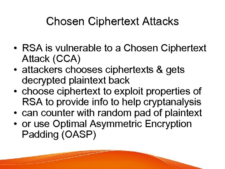 Chosen Ciphertext Attacks • RSA is vulnerable to a Chosen Ciphertext Attack (CCA) •