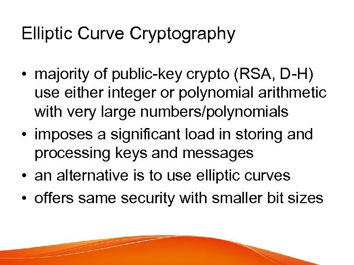 Elliptic Curve Cryptography • majority of public-key crypto (RSA, D-H) use either integer or