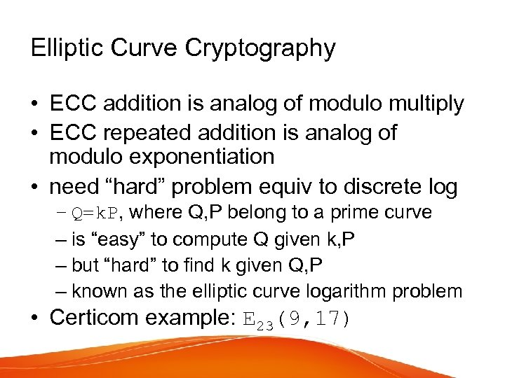 Elliptic Curve Cryptography • ECC addition is analog of modulo multiply • ECC repeated