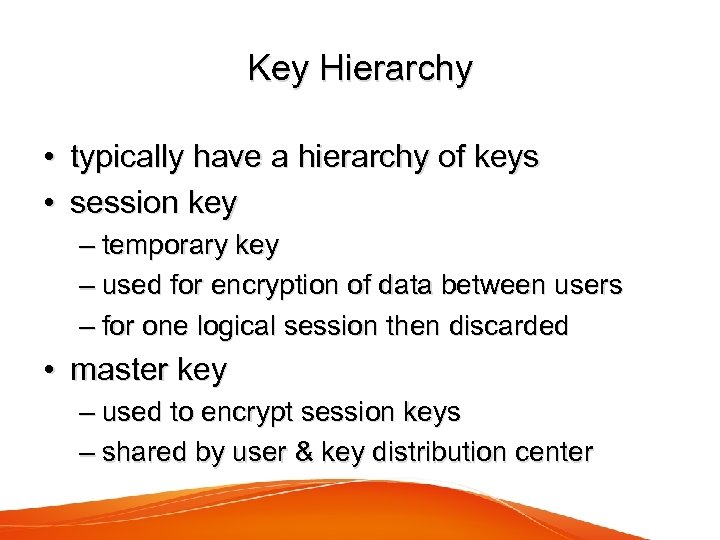 Key Hierarchy • typically have a hierarchy of keys • session key – temporary