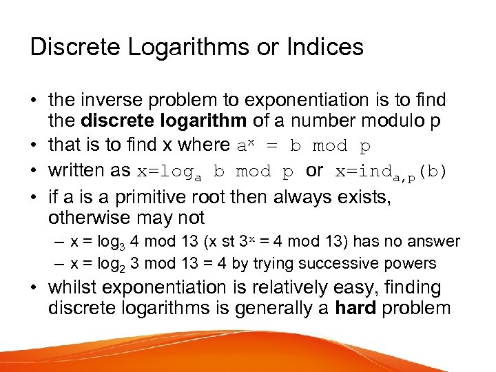 Discrete Logarithms or Indices • the inverse problem to exponentiation is to find the