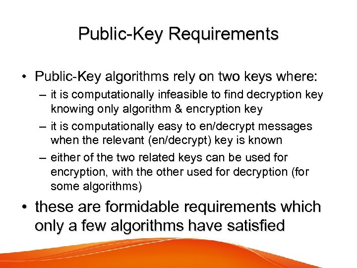 Public-Key Requirements • Public-Key algorithms rely on two keys where: – it is computationally