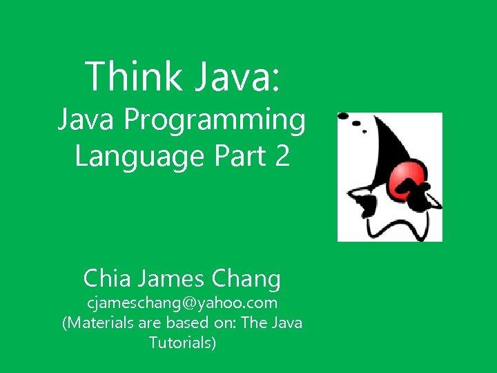 Think Java: Java Programming Language Part 2 Chia James Chang cjameschang@yahoo. com (Materials are