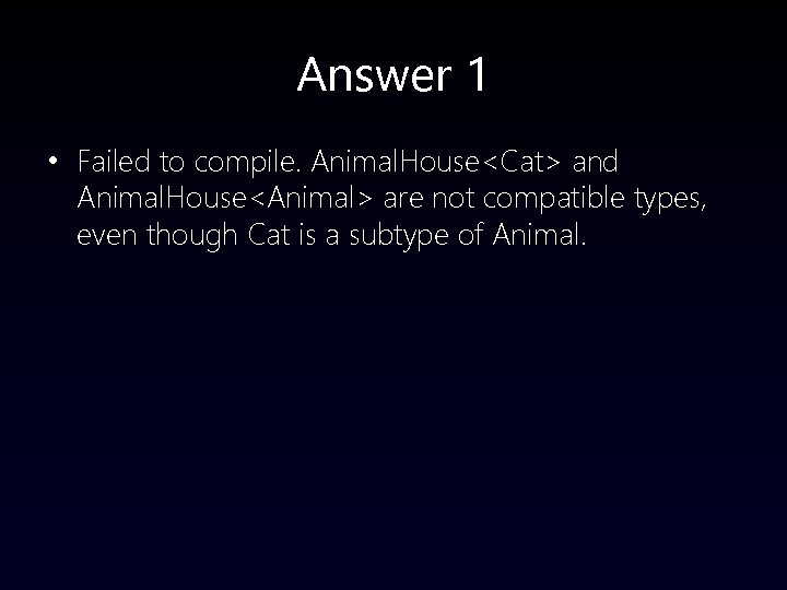 Answer 1 • Failed to compile. Animal. House<Cat> and Animal. House<Animal> are not compatible