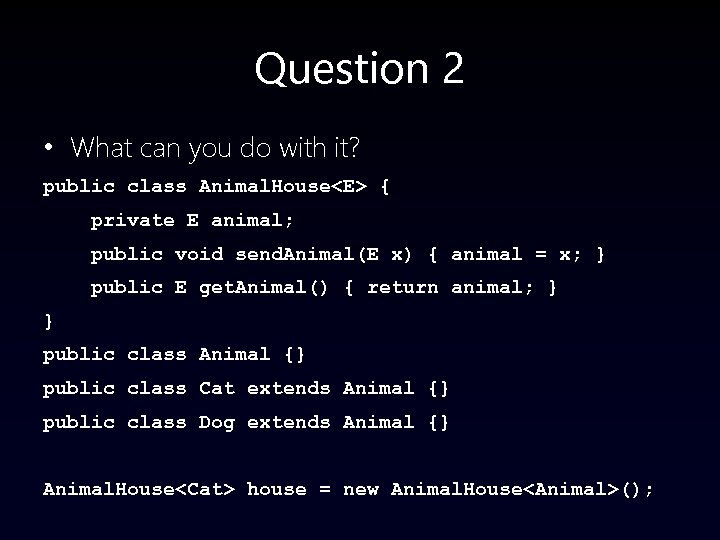Question 2 • What can you do with it? public class Animal. House<E> {