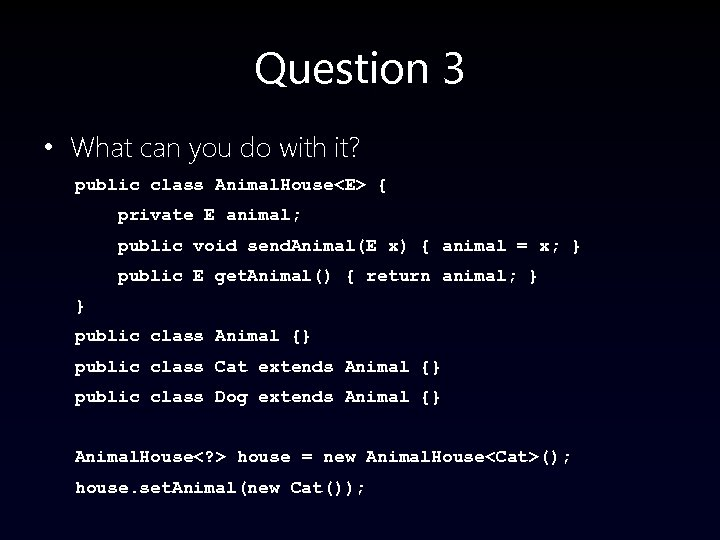 Question 3 • What can you do with it? public class Animal. House<E> {