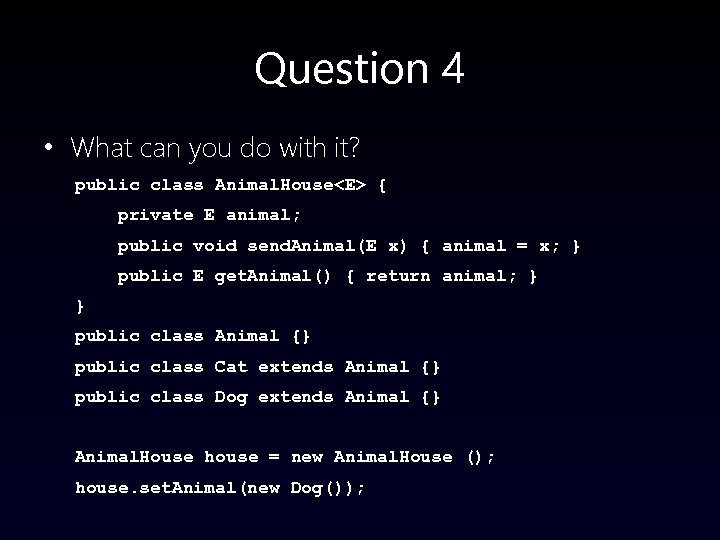 Question 4 • What can you do with it? public class Animal. House<E> {