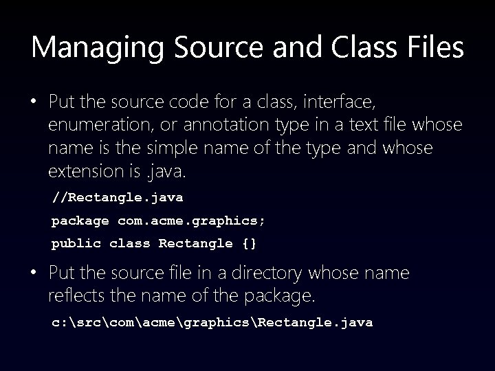 Managing Source and Class Files • Put the source code for a class, interface,