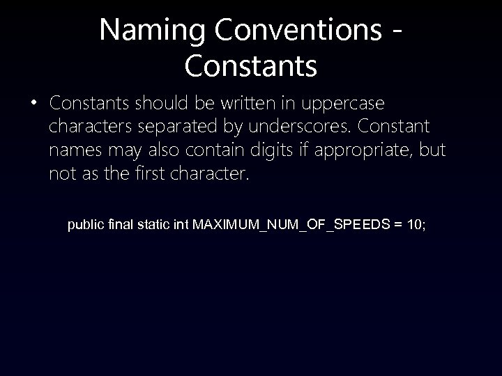 Naming Conventions Constants • Constants should be written in uppercase characters separated by underscores.