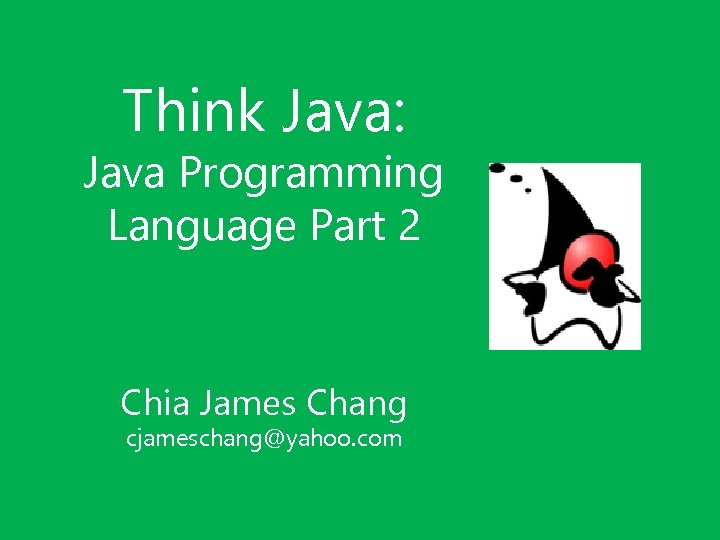 Think Java: Java Programming Language Part 2 Chia James Chang cjameschang@yahoo. com