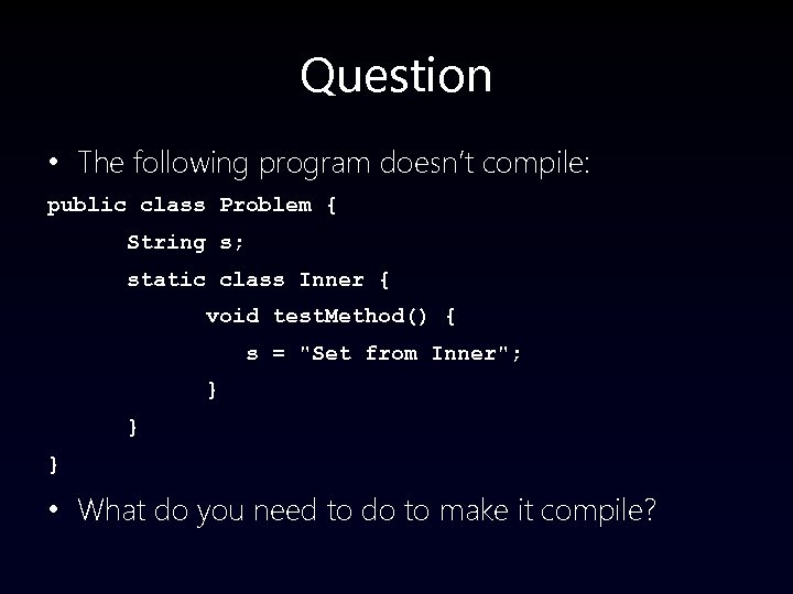Question • The following program doesn't compile: public class Problem { String s; static