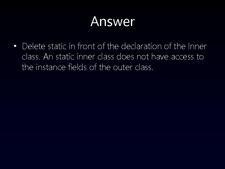 Answer • Delete static in front of the declaration of the Inner class. An