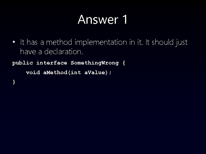 Answer 1 • It has a method implementation in it. It should just have