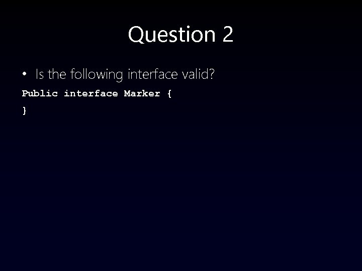 Question 2 • Is the following interface valid? Public interface Marker { }