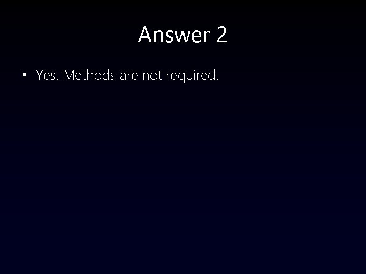 Answer 2 • Yes. Methods are not required.