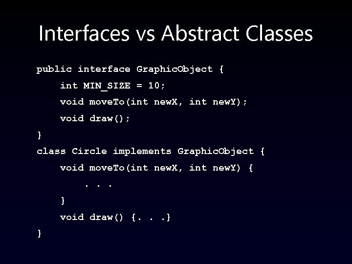 Interfaces vs Abstract Classes public interface Graphic. Object { int MIN_SIZE = 10; void