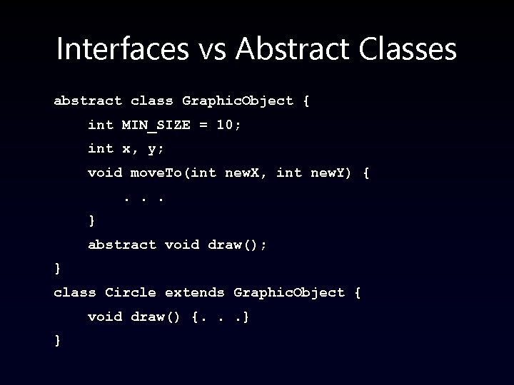 Interfaces vs Abstract Classes abstract class Graphic. Object { int MIN_SIZE = 10; int