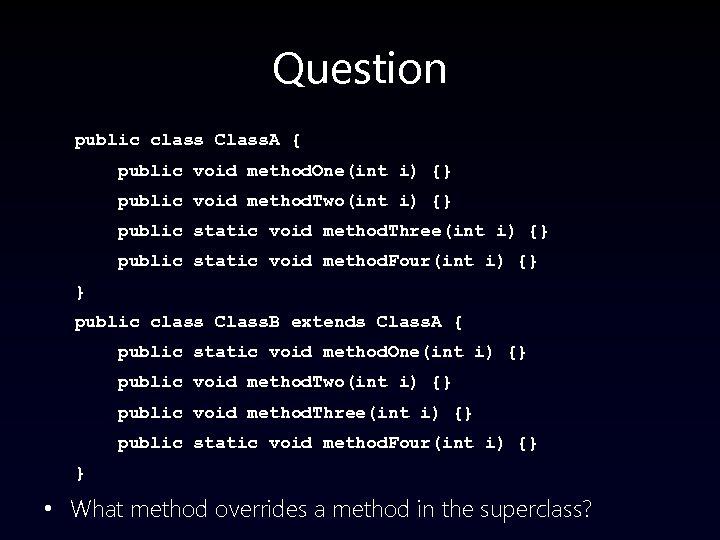 Question public class Class. A { public void method. One(int i) {} public void