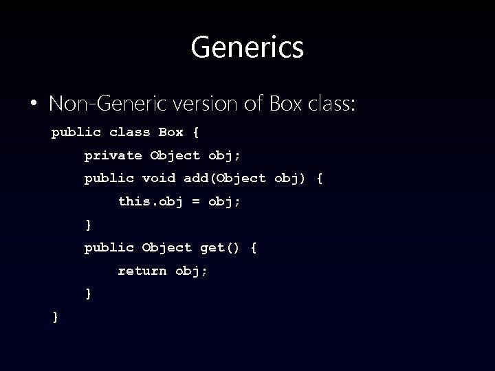 Generics • Non-Generic version of Box class: public class Box { private Object obj;